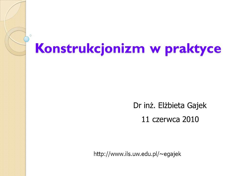 Konstrukcjonizm w praktyce Dr inż. Elżbieta Gajek 11 czerwca 2010 http://www.ils.uw.edu.pl/~egajek