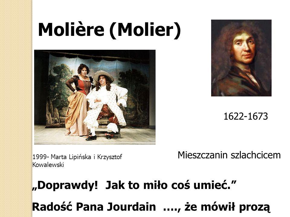 Doprawdy! Jak to miło coś umieć. Radość Pana Jourdain …., że mówił prozą Molière (Molier) 1622-1673 1999- Marta Lipińska i Krzysztof Kowalewski Mieszc