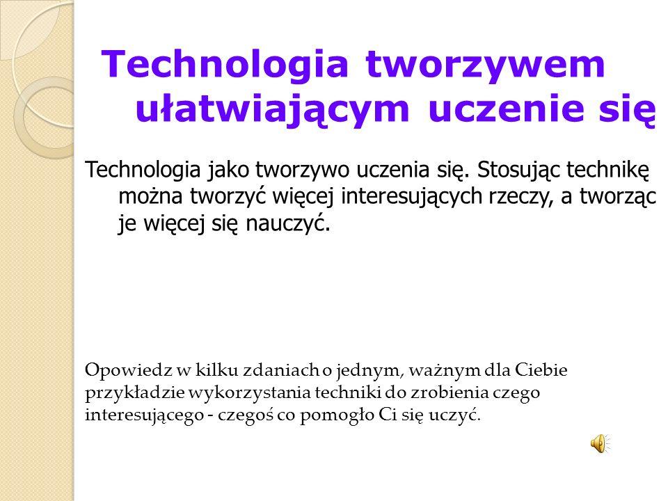 Technologia tworzywem ułatwiającym uczenie się Technologia jako tworzywo uczenia się. Stosując technikę można tworzyć więcej interesujących rzeczy, a