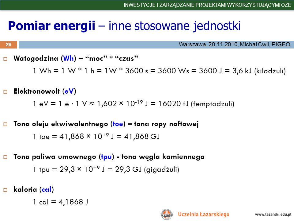 Pomiar energii – inne stosowane jednostki 26 INWESTYCJE I ZARZĄDZANIE PROJEKTAMI WYKORZYSTUJĄCYMI OZE Warszawa, 20.11.2010, Michał Ćwil, PIGEO Watogod