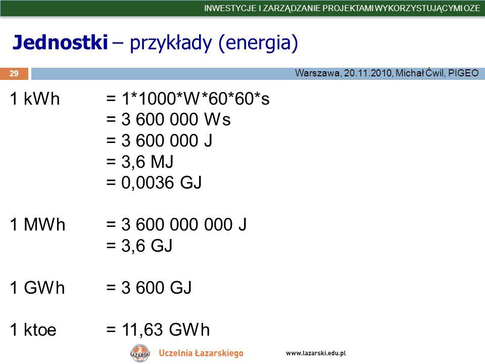 Jednostki – przykłady (energia) 29 INWESTYCJE I ZARZĄDZANIE PROJEKTAMI WYKORZYSTUJĄCYMI OZE Warszawa, 20.11.2010, Michał Ćwil, PIGEO 1 kWh = 1*1000*W*