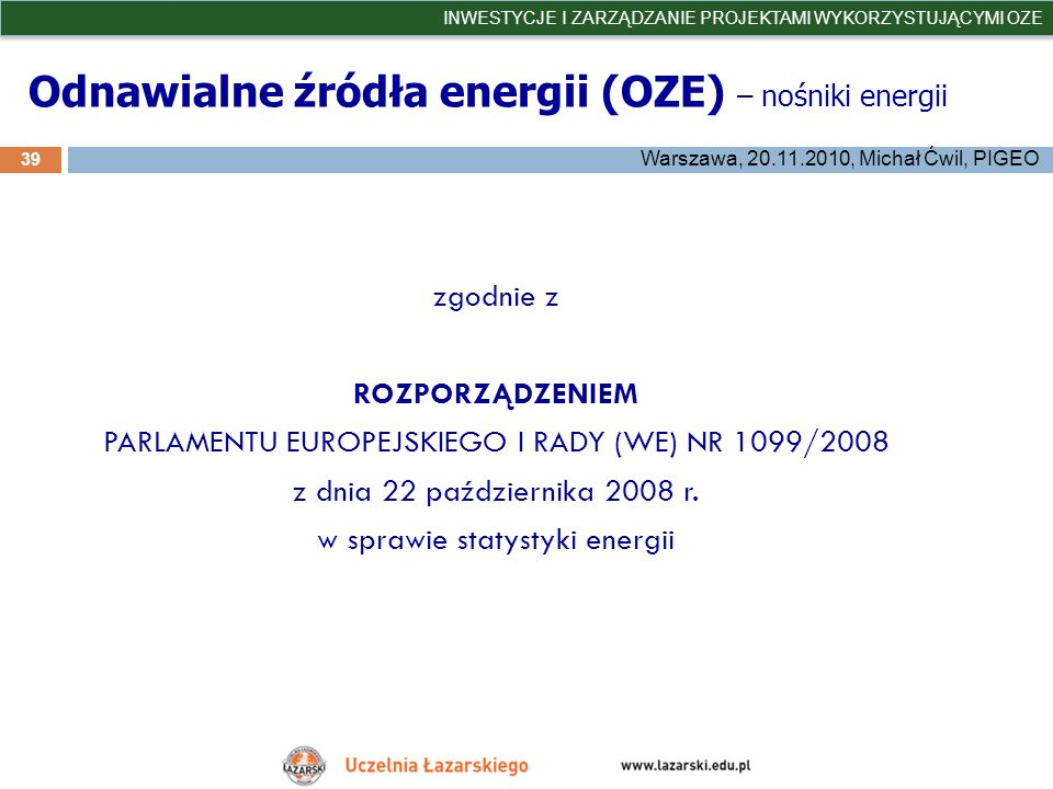 Odnawialne źródła energii (OZE) – nośniki energii 39 INWESTYCJE I ZARZĄDZANIE PROJEKTAMI WYKORZYSTUJĄCYMI OZE Warszawa, 20.11.2010, Michał Ćwil, PIGEO