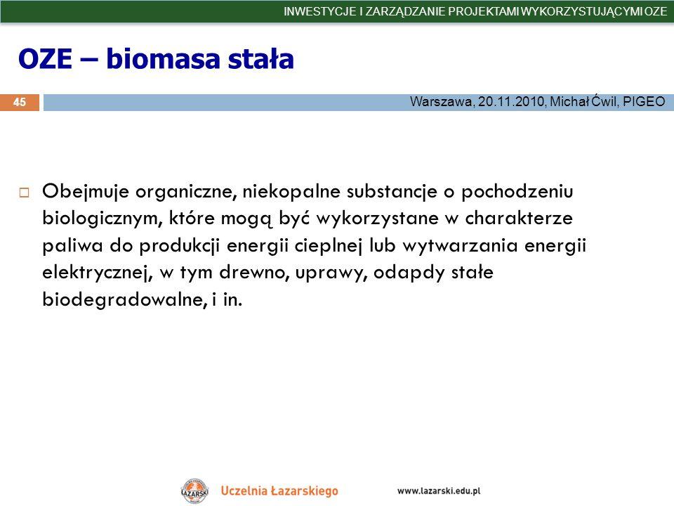 OZE – biomasa stała 45 INWESTYCJE I ZARZĄDZANIE PROJEKTAMI WYKORZYSTUJĄCYMI OZE Warszawa, 20.11.2010, Michał Ćwil, PIGEO Obejmuje organiczne, niekopal