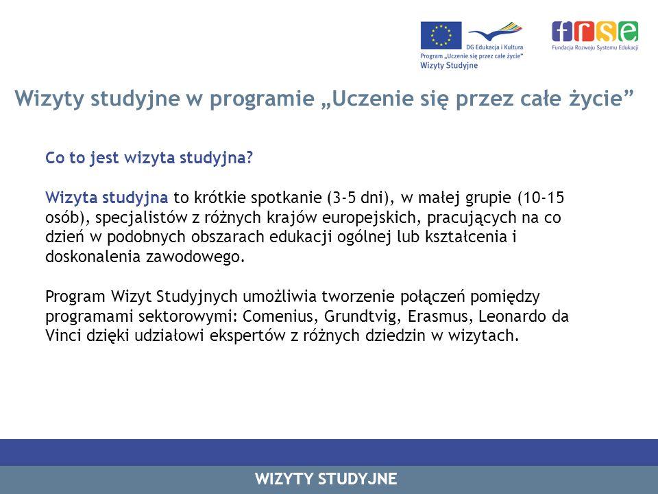 Wizyty studyjne w programie Uczenie się przez całe życie Główny cel wizyt studyjnych: kształtowanie polityki edukacyjnej i współpraca w obszarze kształcenia na poziomie europejskim w procesie uczenia się przez całe życie poprzez: wyjazdy indywidualne organizowanie wizyty studyjnej w swoim kraju WIZYTY STUDYJNE Udział w programie umożliwia wymianę dobrych praktyk i informacji na wybrany temat dotyczący edukacji oraz kształcenia i doskonalenia zawodowego.