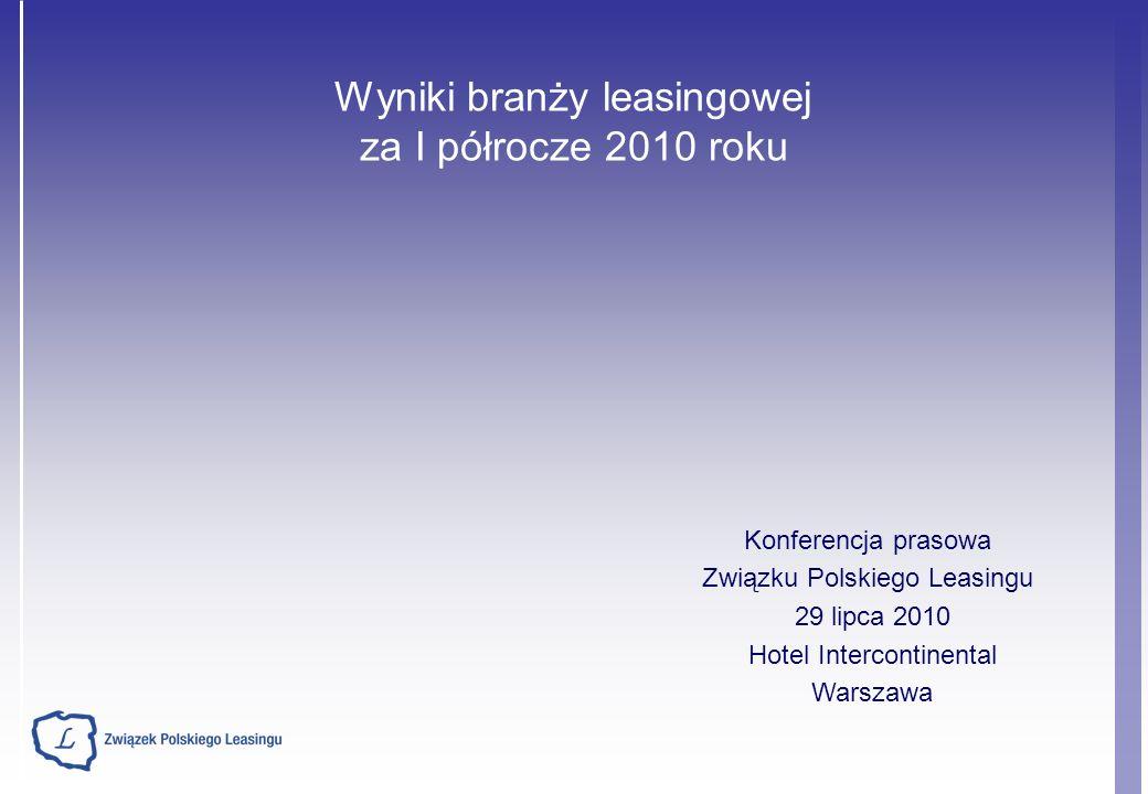 Wyniki branży leasingowej za I półrocze 2010 roku Konferencja prasowa Związku Polskiego Leasingu 29 lipca 2010 Hotel Intercontinental Warszawa