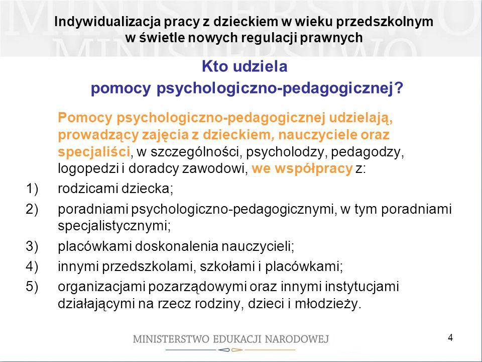 4 Kto udziela pomocy psychologiczno-pedagogicznej? Pomocy psychologiczno-pedagogicznej udzielają, prowadzący zajęcia z dzieckiem, nauczyciele oraz spe