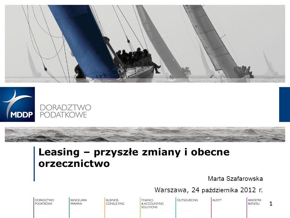 1 Leasing – przyszłe zmiany i obecne orzecznictwo Marta Szafarowska Warszawa, 24 października 2012 r. 1