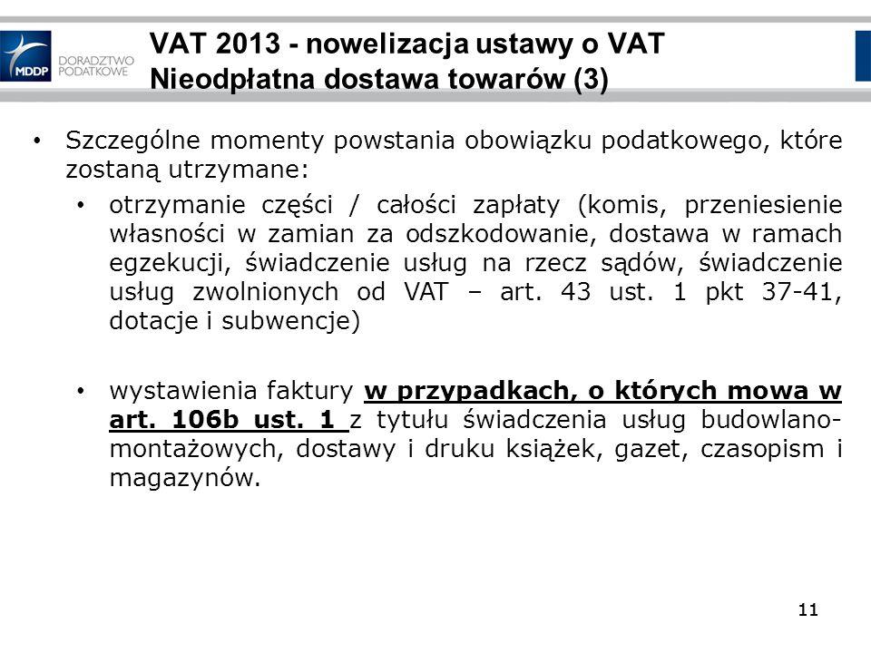 11 VAT 2013 - nowelizacja ustawy o VAT Nieodpłatna dostawa towarów (3) 11 Szczególne momenty powstania obowiązku podatkowego, które zostaną utrzymane: