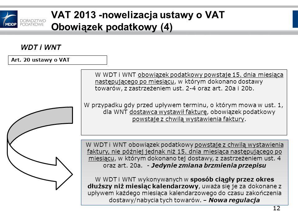 12 VAT 2013 -nowelizacja ustawy o VAT Obowiązek podatkowy (4) W WDT i WNT obowiązek podatkowy powstaje 15. dnia miesiąca następującego po miesiącu, w
