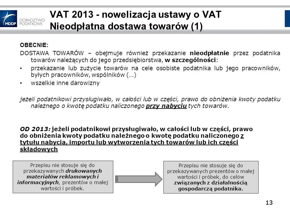 13 VAT 2013 - nowelizacja ustawy o VAT Nieodpłatna dostawa towarów (1) 13 OBECNIE: DOSTAWA TOWARÓW – obejmuje również przekazanie nieodpłatnie przez p