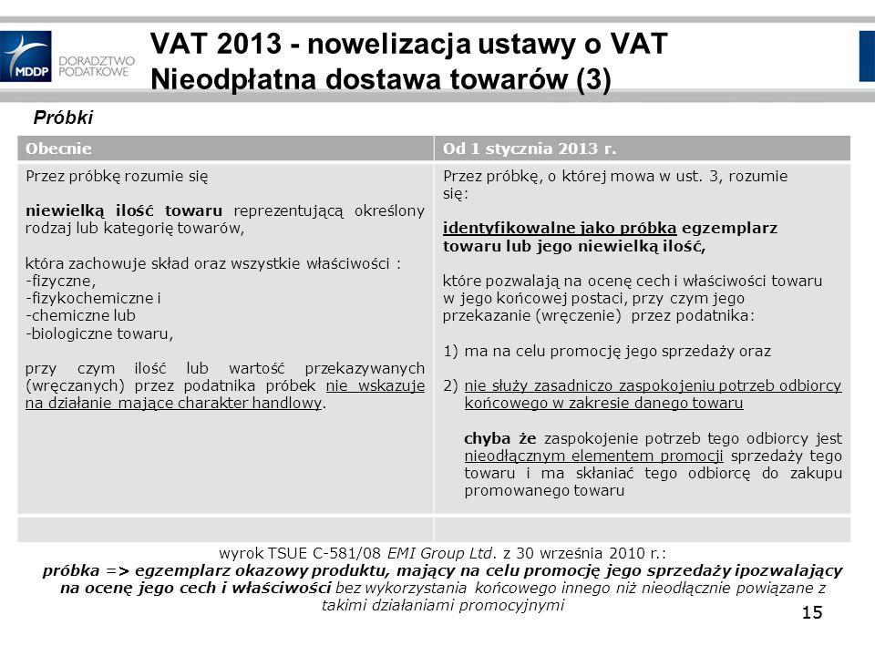 15 VAT 2013 - nowelizacja ustawy o VAT Nieodpłatna dostawa towarów (3) ObecnieOd 1 stycznia 2013 r. Przez próbkę rozumie się niewielką ilość towaru re