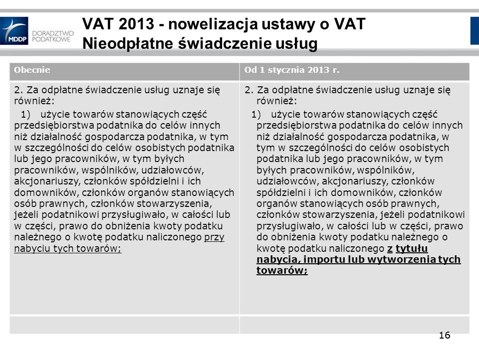 16 VAT 2013 - nowelizacja ustawy o VAT Nieodpłatne świadczenie usług ObecnieOd 1 stycznia 2013 r. 2. Za odpłatne świadczenie usług uznaje się również: