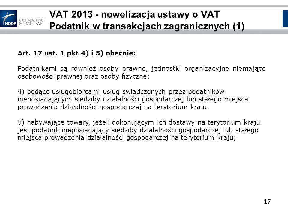 17 VAT 2013 - nowelizacja ustawy o VAT Podatnik w transakcjach zagranicznych (1) 17 Art. 17 ust. 1 pkt 4) i 5) obecnie: Podatnikami są również osoby p