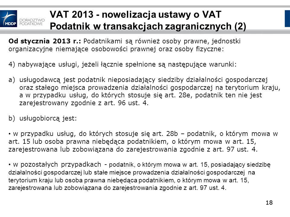 18 VAT 2013 - nowelizacja ustawy o VAT Podatnik w transakcjach zagranicznych (2) 18 Od stycznia 2013 r.: Podatnikami są również osoby prawne, jednostk