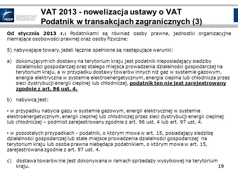 19 VAT 2013 - nowelizacja ustawy o VAT Podatnik w transakcjach zagranicznych (3) 19 Od stycznia 2013 r.: Podatnikami są również osoby prawne, jednostk