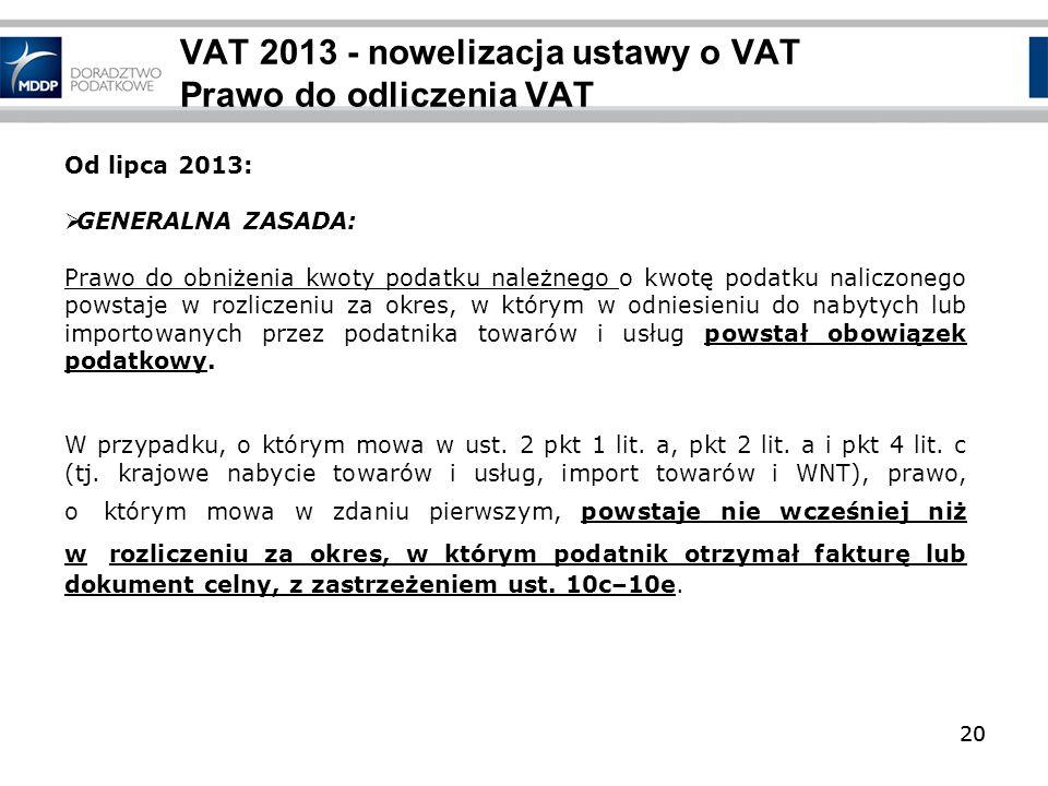20 VAT 2013 - nowelizacja ustawy o VAT Prawo do odliczenia VAT 20 Od lipca 2013: GENERALNA ZASADA: Prawo do obniżenia kwoty podatku należnego o kwotę