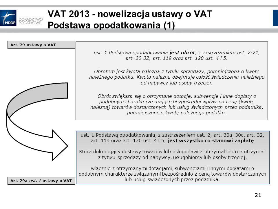 21 VAT 2013 - nowelizacja ustawy o VAT Podstawa opodatkowania (1) ust. 1 Podstawą opodatkowania jest obrót, z zastrzeżeniem ust. 2-21, art. 30-32, art