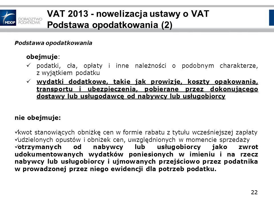 22 VAT 2013 - nowelizacja ustawy o VAT Podstawa opodatkowania (2) obejmuje: podatki, cła, opłaty i inne należności o podobnym charakterze, z wyjątkiem