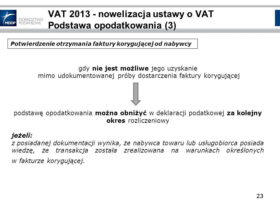 23 VAT 2013 - nowelizacja ustawy o VAT Podstawa opodatkowania (3) 23 gdy nie jest możliwe jego uzyskanie mimo udokumentowanej próby dostarczenia faktu