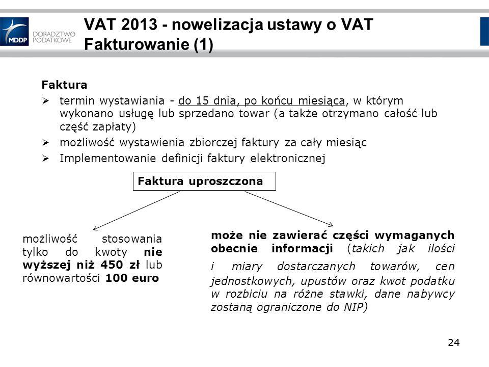 24 VAT 2013 - nowelizacja ustawy o VAT Fakturowanie (1) Faktura termin wystawiania - do 15 dnia, po końcu miesiąca, w którym wykonano usługę lub sprze