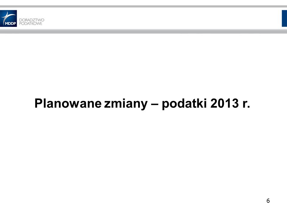 Planowane zmiany – podatki 2013 r. 6