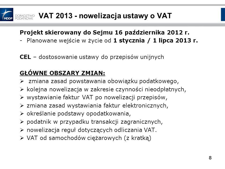 8 VAT 2013 - nowelizacja ustawy o VAT 8 Projekt skierowany do Sejmu 16 października 2012 r. -Planowane wejście w życie od 1 stycznia / 1 lipca 2013 r.