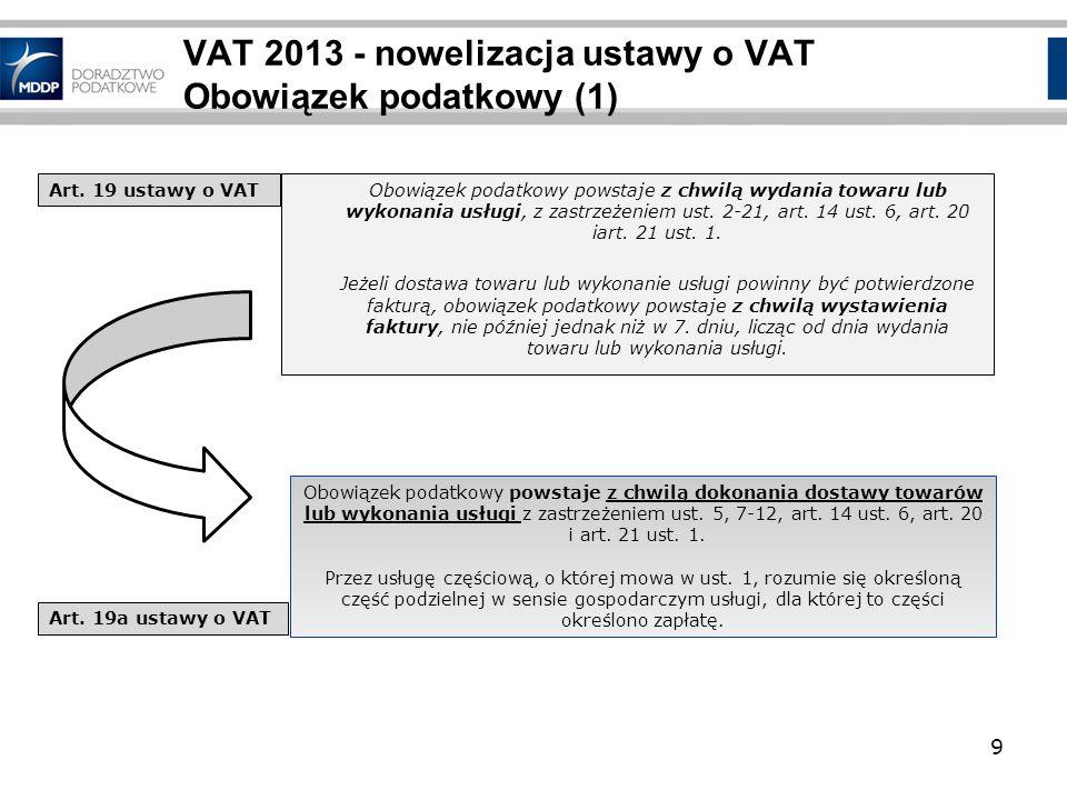 9 VAT 2013 - nowelizacja ustawy o VAT Obowiązek podatkowy (1) Obowiązek podatkowy powstaje z chwilą wydania towaru lub wykonania usługi, z zastrzeżeni