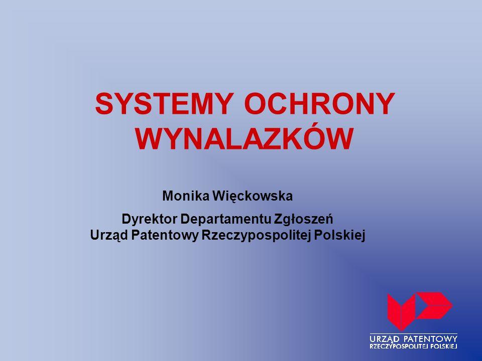 SYSTEMY OCHRONY WYNALAZKÓW Monika Więckowska Dyrektor Departamentu Zgłoszeń Urząd Patentowy Rzeczypospolitej Polskiej
