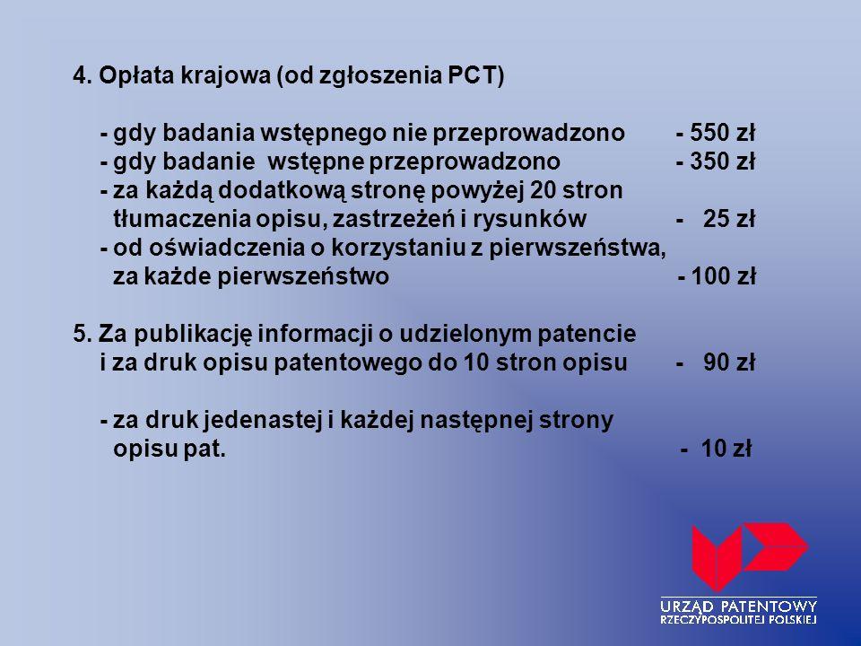 4. Opłata krajowa (od zgłoszenia PCT) - gdy badania wstępnego nie przeprowadzono- 550 zł - gdy badanie wstępne przeprowadzono- 350 zł - za każdą dodat