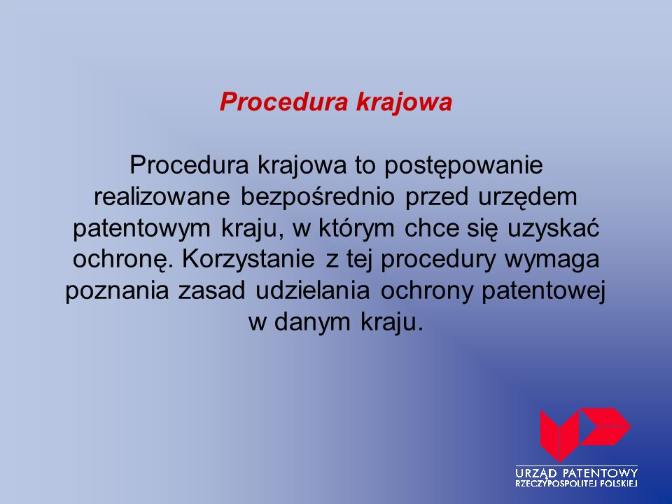 Procedura krajowa Procedura krajowa to postępowanie realizowane bezpośrednio przed urzędem patentowym kraju, w którym chce się uzyskać ochronę. Korzys