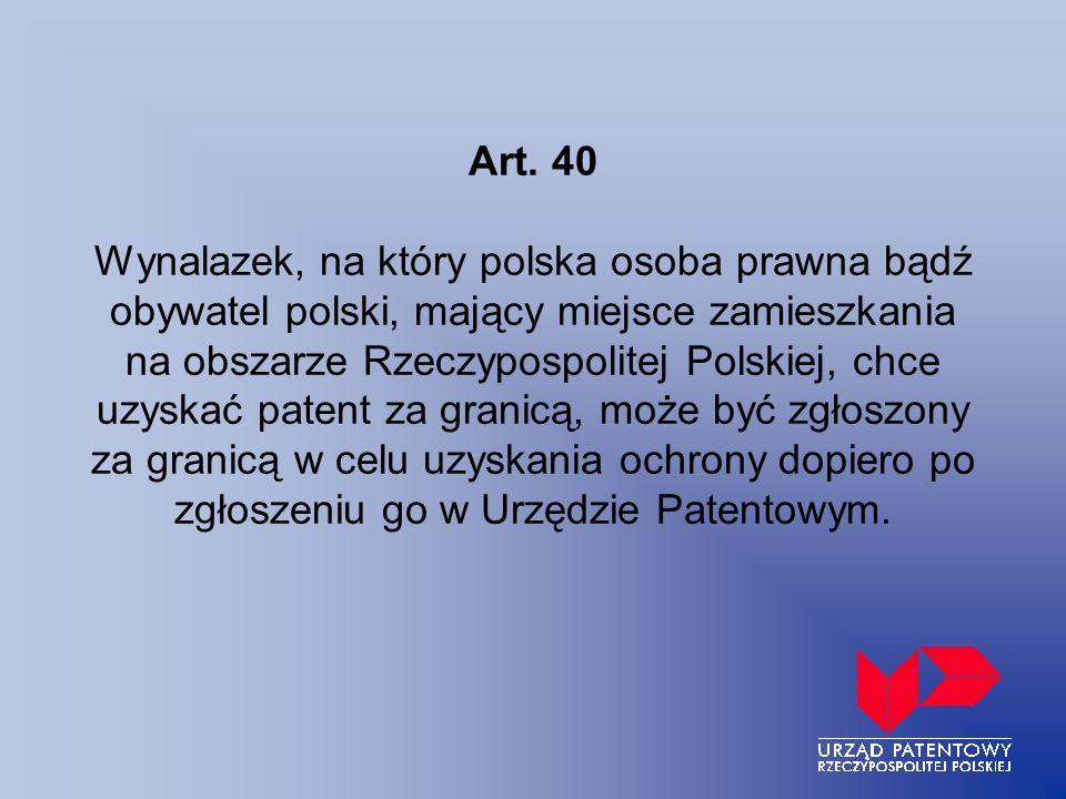 Art. 40 Wynalazek, na który polska osoba prawna bądź obywatel polski, mający miejsce zamieszkania na obszarze Rzeczypospolitej Polskiej, chce uzyskać