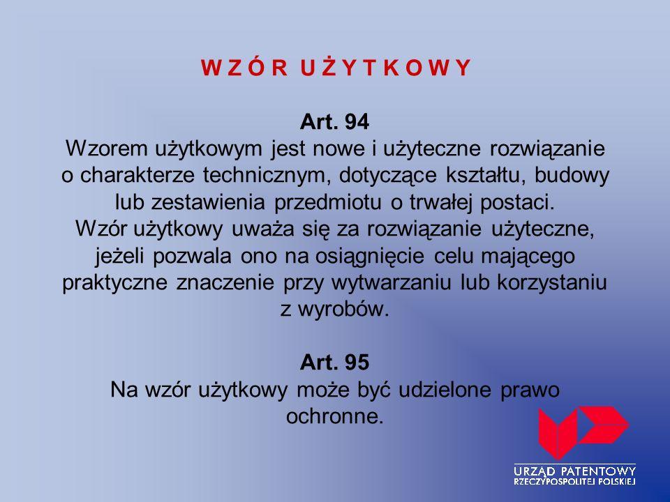 W Z Ó R U Ż Y T K O W Y Art. 94 Wzorem użytkowym jest nowe i użyteczne rozwiązanie o charakterze technicznym, dotyczące kształtu, budowy lub zestawien