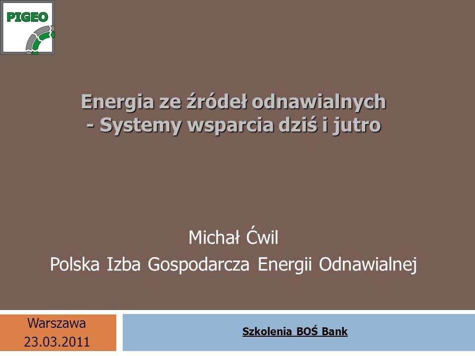 Energia ze źródeł odnawialnych - Systemy wsparcia dziś i jutro Michał Ćwil Polska Izba Gospodarcza Energii Odnawialnej Szkolenia BOŚ Bank Warszawa 23.