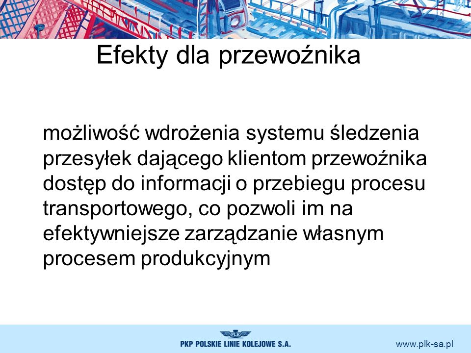 www.plk-sa.pl Efekty dla przewoźnika możliwość wdrożenia systemu śledzenia przesyłek dającego klientom przewoźnika dostęp do informacji o przebiegu pr