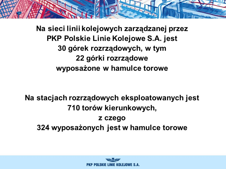 Na sieci linii kolejowych zarządzanej przez PKP Polskie Linie Kolejowe S.A. jest 30 górek rozrządowych, w tym 22 górki rozrządowe wyposażone w hamulce