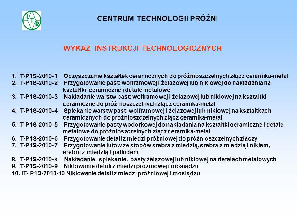 WYKAZ INSTRUKCJI TECHNOLOGICZNYCH 1. IT-P1S-2010- 1 Oczyszczanie kształtek ceramicznych do próżnioszczelnych złącz ceramika-metal 2. IT-P1S-2010- 2 Pr