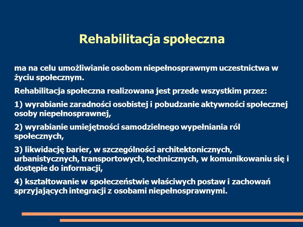 ma na celu umożliwianie osobom niepełnosprawnym uczestnictwa w życiu społecznym. Rehabilitacja społeczna realizowana jest przede wszystkim przez: 1) w