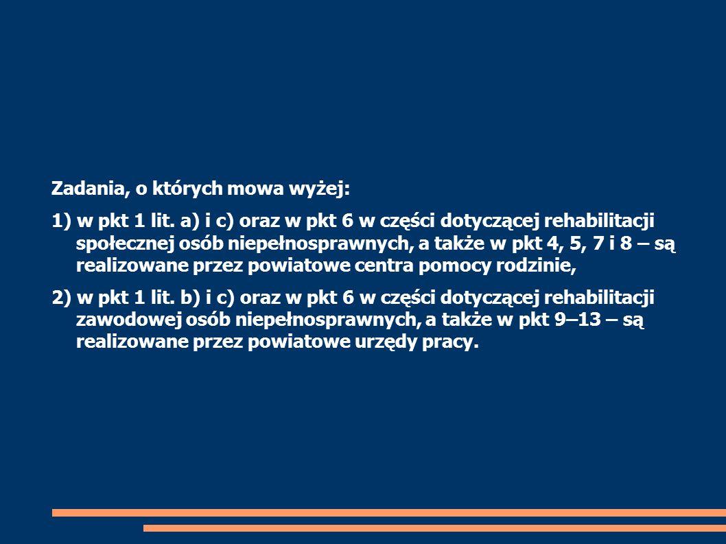 Zadania, o których mowa wyżej: 1) w pkt 1 lit. a) i c) oraz w pkt 6 w części dotyczącej rehabilitacji społecznej osób niepełnosprawnych, a także w pkt