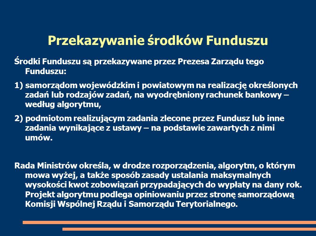 Środki Funduszu są przekazywane przez Prezesa Zarządu tego Funduszu: 1) samorządom wojewódzkim i powiatowym na realizację określonych zadań lub rodzaj