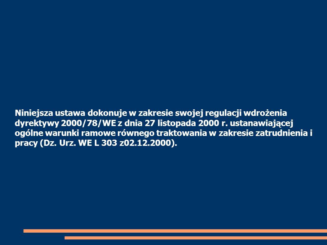 Niniejsza ustawa dokonuje w zakresie swojej regulacji wdrożenia dyrektywy 2000/78/WE z dnia 27 listopada 2000 r. ustanawiającej ogólne warunki ramowe