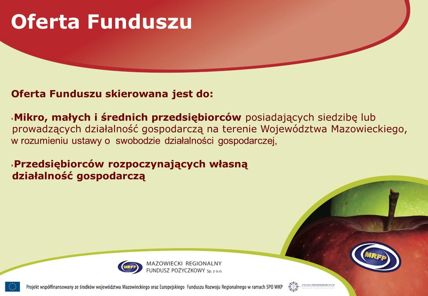 Oferta Funduszu skierowana jest do: Mikro, małych i średnich przedsiębiorców posiadających siedzibę lub prowadzących działalność gospodarczą na terenie Województwa Mazowieckiego, w rozumieniu ustawy o swobodzie działalności gospodarczej, Przedsiębiorców rozpoczynających własną działalność gospodarczą Oferta Funduszu