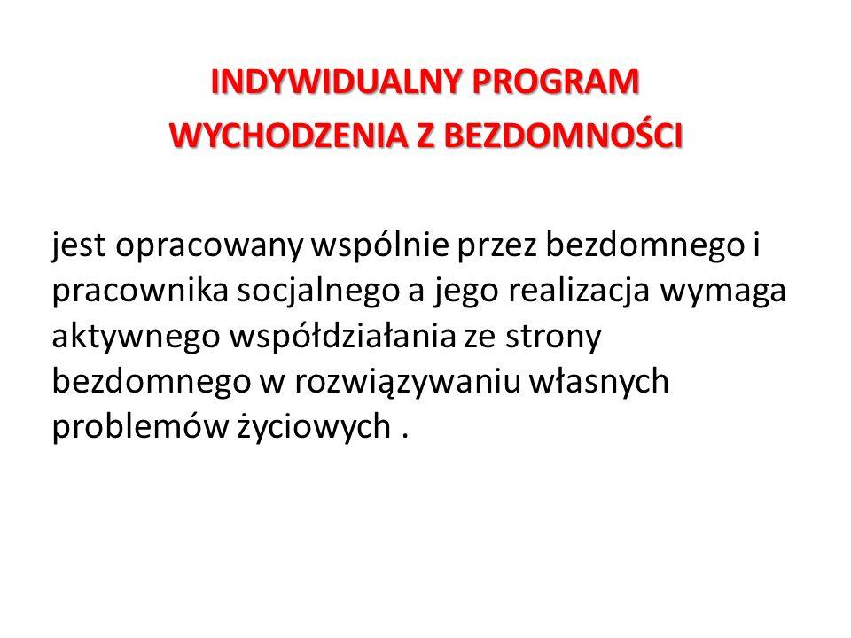 INDYWIDUALNY PROGRAM WYCHODZENIA Z BEZDOMNOŚCI jest opracowany wspólnie przez bezdomnego i pracownika socjalnego a jego realizacja wymaga aktywnego ws