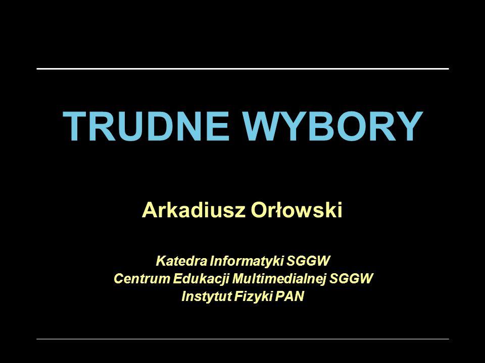 TRUDNE WYBORY Arkadiusz Orłowski Katedra Informatyki SGGW Centrum Edukacji Multimedialnej SGGW Instytut Fizyki PAN