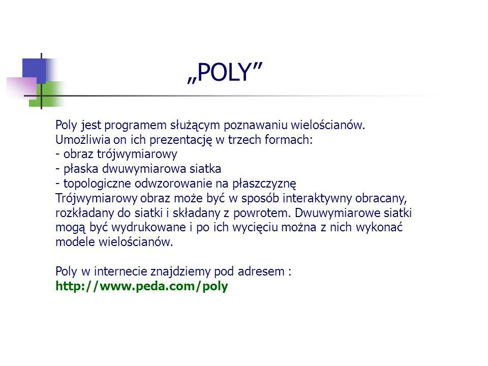 POLY Poly jest programem służącym poznawaniu wielościanów. Umożliwia on ich prezentację w trzech formach: - obraz trójwymiarowy - płaska dwuwymiarowa