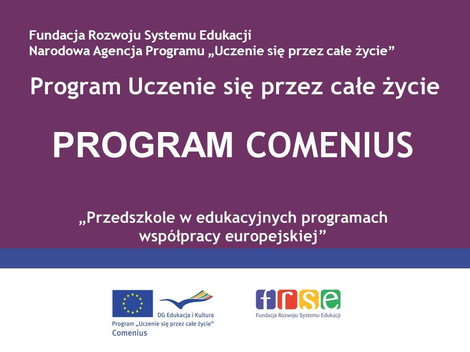 Program Uczenie się przez całe życie PROGRAM COMENIUS Przedszkole w edukacyjnych programach współpracy europejskiej Fundacja Rozwoju Systemu Edukacji Narodowa Agencja Programu Uczenie się przez całe życie