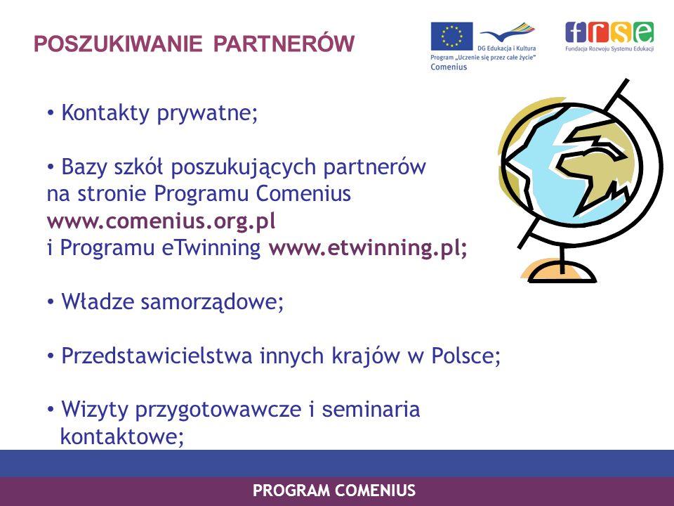 POSZUKIWANIE PARTNERÓW Kontakty prywatne; Bazy szkół poszukujących partnerów na stronie Programu Comenius www.comenius.org.pl i Programu eTwinning www.etwinning.pl; Władze samorządowe; Przedstawicielstwa innych krajów w Polsce; Wizyty przygotowawcze i s eminaria kontaktowe; PROGRAM COMENIUS