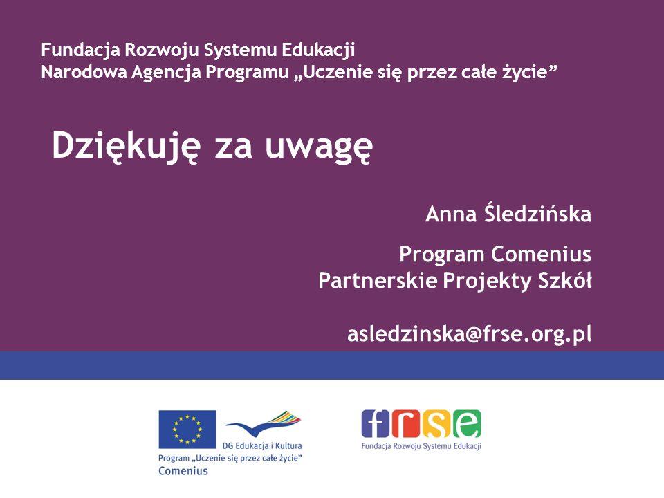 Dziękuję za uwagę Fundacja Rozwoju Systemu Edukacji Narodowa Agencja Programu Uczenie się przez całe życie Anna Śledzińska Program Comenius Partnerskie Projekty Szkół asledzinska@frse.org.pl