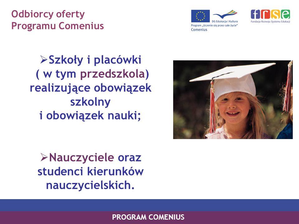 Odbiorcy oferty Programu Comenius Szkoły i placówki ( w tym przedszkola) realizujące obowiązek szkolny i obowiązek nauki; Nauczyciele oraz studenci kierunków nauczycielskich.