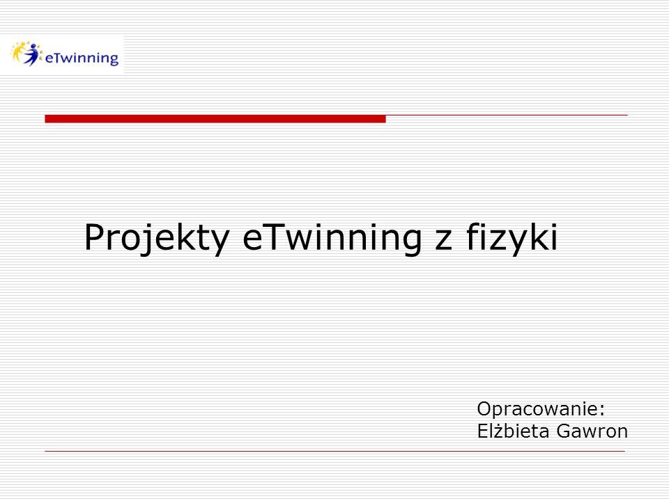 Projekty eTwinning z fizyki Opracowanie: Elżbieta Gawron