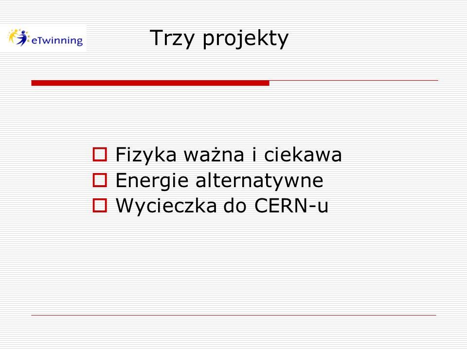 Trzy projekty Fizyka ważna i ciekawa Energie alternatywne Wycieczka do CERN-u